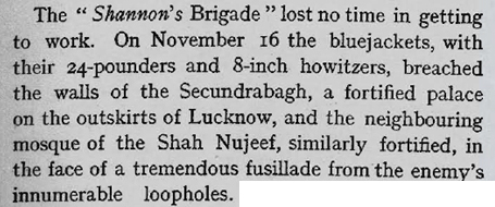 "The ""Shannon's Brigade"" lost no time in getting to work. On November 16 the bluejackets (naval personnel), with their 24-pounders and 8-inch howitzers, breached the walls of Secundrabagh, a fortified palace on the outskirts of Lucknow, and the neighbouring mosque of the Shah Nujeef, similarly fortified, in the face of a tremendous fusillade from the enemy's innumerable loopholes."