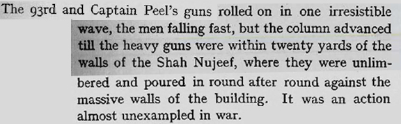 The 93rd and Captain Peel's guns rolled on in one irresistible wave, the men falling fast, but the column advanced till the heavy guns were within 20 yards of the walls of the Shah Nujeef where they were unlimbered and poured in round after round against the massive walls. It was an action almost unexampled in war.