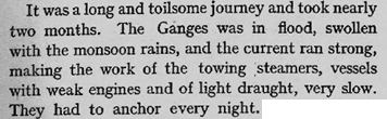 It was a long and toilsome journey and took nearly two months. The Ganges was in flood, swollen with the monsoon rains, and the current ran strong, making the work of the towing steamers, vessels with weak engines and of light draught, very slow. They had to anchor every night.